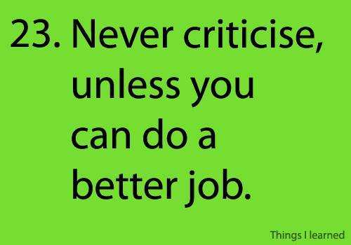 never criticise, unless you can do a better job